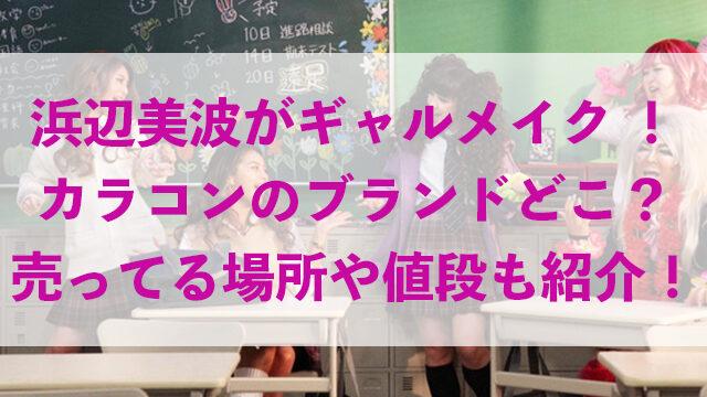 浜辺美波 ギャルメイク カラコン ブランド 売ってる場所 値段