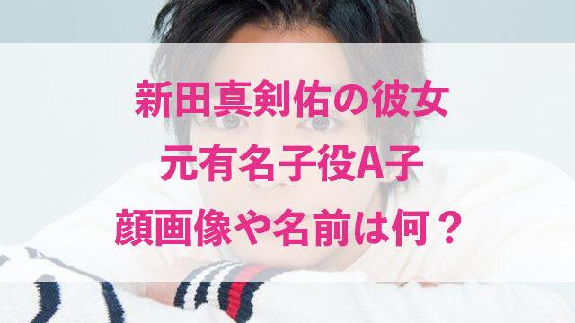 新田真剣佑 彼女 元有名子役 A子 顔画像 名前 何