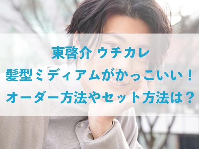 東啓介 ウチカレ 髪型 ミディアム かっこいい オーダー セット 方法