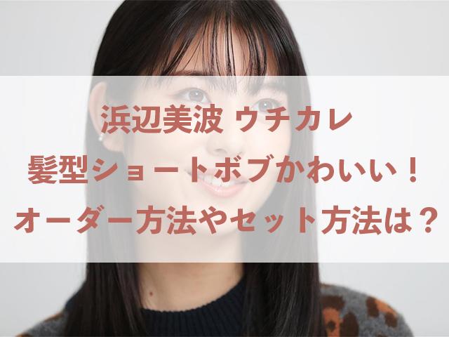 浜辺美波 ウチカレ 髪型 ショート かわいい オーダー セット