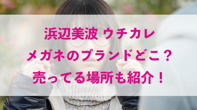 浜辺美波 ウチカレ メガネ かわいい ブランド どこ