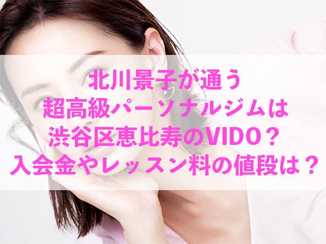 北川景子 通う 超高級パーソナルジム 渋谷区 恵比寿 VIDO 入会金 レッスン料 値段 いくら