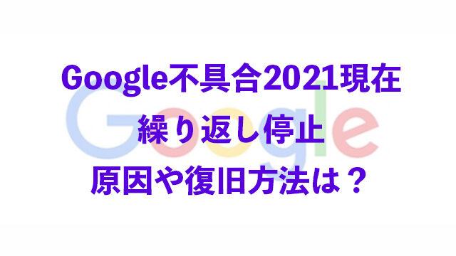 Google 不具合 2021 現在 繰り返し停止 原因 復旧方法