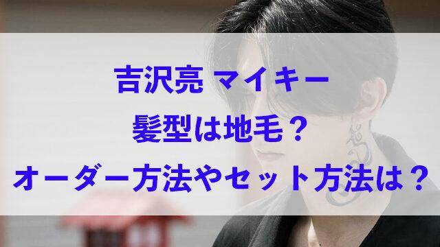 吉沢亮 マイキー 髪型 地毛 オーダー方法 セット方法