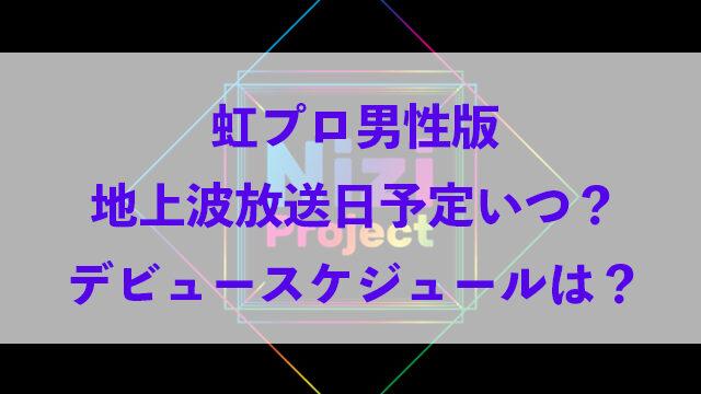 虹プロ 男性版 地上波 放送日 予定 いつ デビュー スケジュール