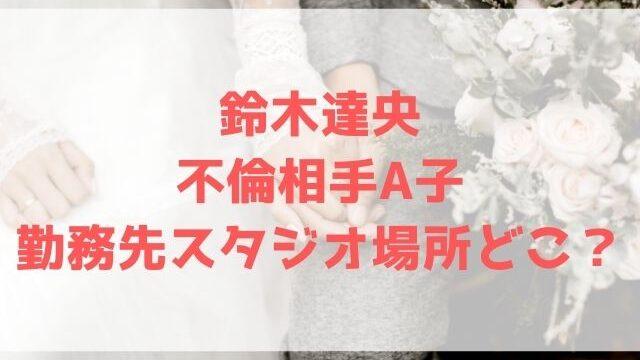鈴木達央 不倫相手A子 勤務先 スタジオ 場所 どこ