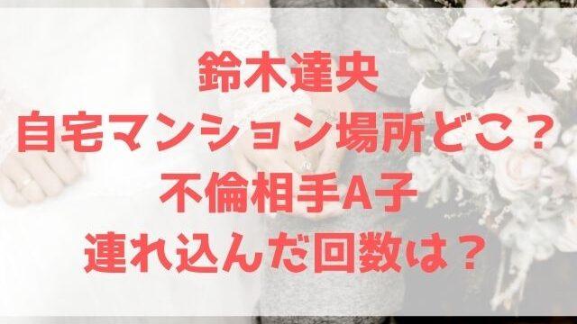 鈴木達央 自宅 マンション 場所 世田谷 不倫相手 A子 連れ込んだ回数